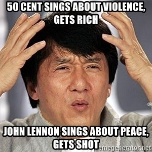 Jackie Chan - 50 cent sings about violence, gets rich john lennon sings about peace, gets shot