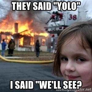 "Disaster Girl - They said ""YOLO"" I said ""we'll see?"