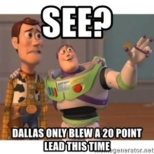 Toy story - sEE? DALLAS ONLY BLEW A 20 POINT LEAD THIS TIME