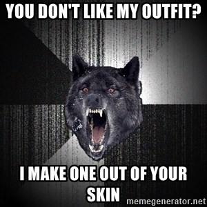 Insanity Wolf - You don't like my outfit? I make one out of your skin