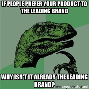 Philosoraptor - If people prefer your product to the leading brand Why isn't it already the leading brand?