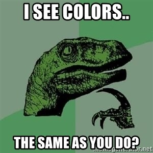 Philosoraptor - i see colors.. the same as you do?