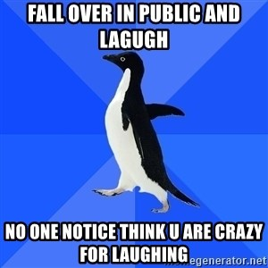 Socially Awkward Penguin - fall over in public and lagugh no one notice think u are crazy for laughing