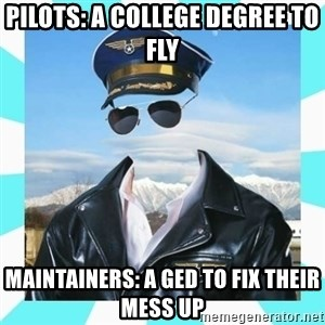 Pilot - pilots: a college degree to fly Maintainers: a ged to fix their mess up