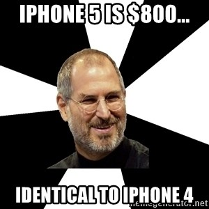Steve Jobs Says - iphone 5 is $800... identical to iphone 4