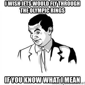 if you know what - I wish jets would fly through the olympic rings if you know what i mean