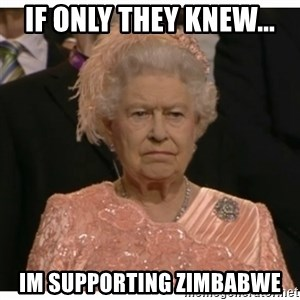 Unimpressed Queen - if only they knew... im supporting zimbabwe