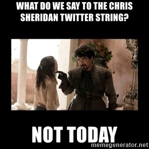 Not Today Syrio Forel - What do we say to the Chris Sheridan Twitter String? Not Today