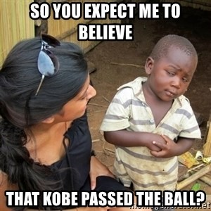 skeptical black kid - sO YOU EXPECT ME TO BELIEVE THAT KOBE PASSED THE BALL?