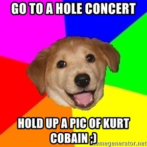 Advice Dog - go to a hole concert hold up a pic of kurt cobain ;)