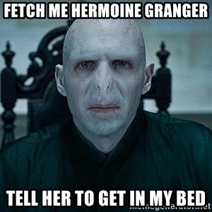 Voldemort - FETCH ME HERMOINE GRANGER TELL HER TO GET IN MY BED