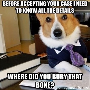 Dog Lawyer - before accepting your case I need to know all the details where did you bury that bone?