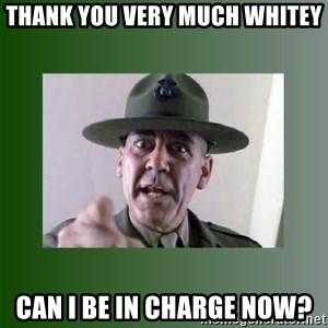 Sgt. Hartman - thank you very much whitey can i be in charge now?