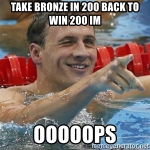 Ryan Lochte - Take bronze in 200 Back to win 200 im ooooops