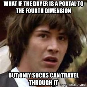 Conspiracy Keanu - what if the dryer is a portal to the fourth dimension but only socks can travel through it