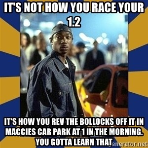 JaRule - it's not how you race your 1.2 it's how you rev the bollocks off it in maccies car park at 1 in the morning. you gotta learn that