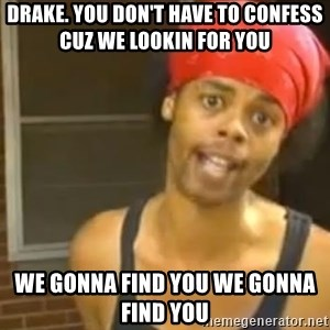 Hide Yo Kids - drake. you don't have to confess cuz we lookin for you  we gonna find you we gonna find you
