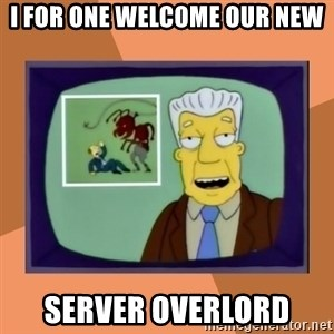 New Overlords - I FOR ONE WELCOME OUR NEW SERVER OVERLORD
