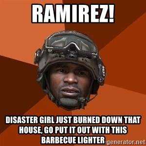 Sgt. Foley - ramirez! disaster girl just burned down that house, go put it out with this barbecue lighter