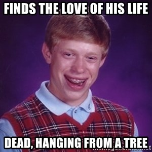 Bad Luck Brian - finds the love of his life dead, hanging from a tree