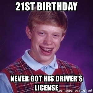Bad Luck Brian - 21st birthday never got his driver's license