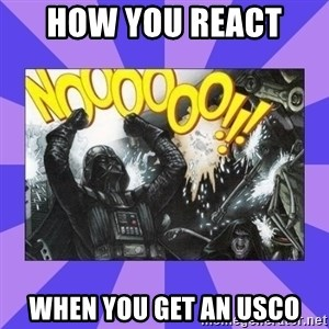 Darth Vader NOOOO - how you react  WHEN YOU GET AN USCO