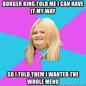 Fat Girl - burger king told me i can have it my way so i told them i wanted the whole menu