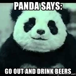 Never say no to Panda - Panda says: Go out and drink beers