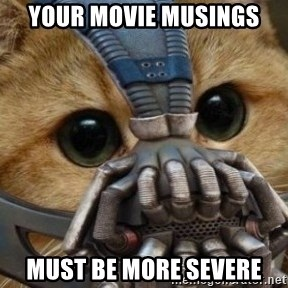 bane cat - YOur Movie musings must be more severe