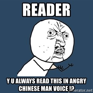 Y U No - READER Y U ALWAYS READ THIS IN ANGRY CHINESE MAN VOICE !?