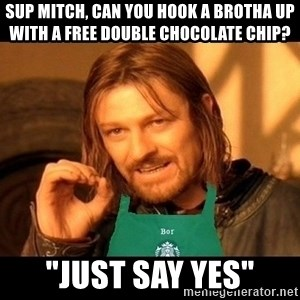 """Barista Boromir - sup mitch, can you hook a brotha up with a free double chocolate chip? """"just say yes"""""""