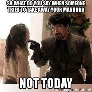 Not Today II - SO WHAT DO YOU SAY WHEN SOMEONE TRIES TO TAKE AWAY YOUR MANHOOD NOT TODAY
