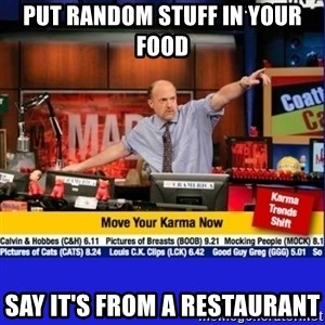 Move Your Karma - Put random stuff in your food Say it's from a restaurant
