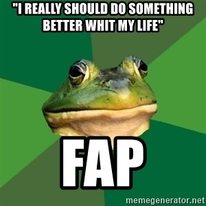 "Foul Bachelor Frog - ""i really should do something better whit my life"" fap"