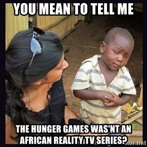 Skeptical third-world kid - you mean to tell me the hunger games was'nt an african reality tv series?