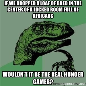 Philosoraptor - if we dropped a loaf of bred in the center of a locked room full of africans wouldn't it be the real hunger games?