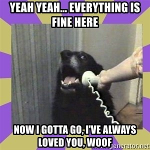 Yes, this is dog! - yeah yeah... everything is fine here now i gotta go, i've always loved you, WOOF