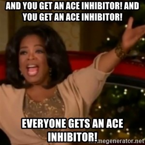 The Giving Oprah - And you get an ace inhibitor! And you get an ace inhibitor! Everyone gets an ace inhibitor!
