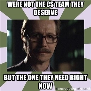 Commissioner Gordon  - WEre not the CS Team they deserve but the one they need right now