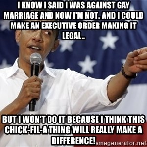 Obama You Mad - I know I said i was against gay marriage and now I'm not.. and I could make an executive order making it legal.. but I won't do it because i think this chick-fil-a thing will really make a difference!