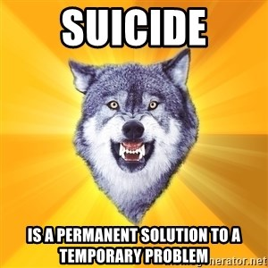 Courage Wolf - SUICIDE IS A PERMANENT SOLUTION TO A TEMPORARY PROBLEM