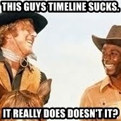Blazing saddles - This guys timeline sucks. It really does doesn't it?