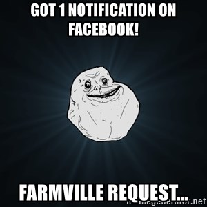 Forever Alone - got 1 notification on facebook! farmville request...