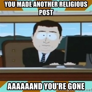 And it's gone - You made another religious post Aaaaaand you're gone