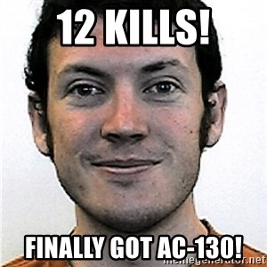 James Holmes Meme - 12 kills! finally got ac-130!