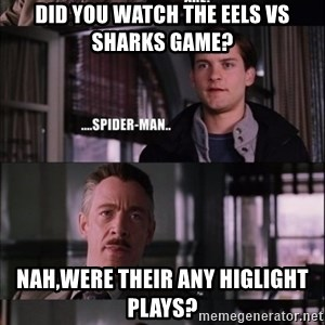 peter parker - DID YOU WATCH THE EELS VS SHARKS GAME? Nah,were their any higlight plays?