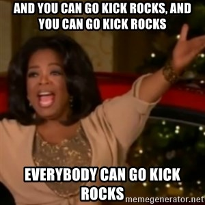 The Giving Oprah - and you can go kick rocks, and you can go kick rocks everybody can go kick rocks