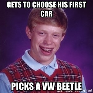 Bad Luck Brian - GETS TO CHOOSE HIS FIRST CAR PICKS A VW BEETLE