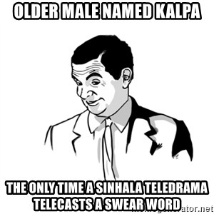 if you know what - Older male named kalpa the only time a sinhala teledrama telecasts a swear word