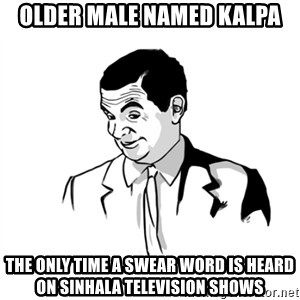 if you know what - Older male named kalpa The only time a swear word is heard on sinhala television shows